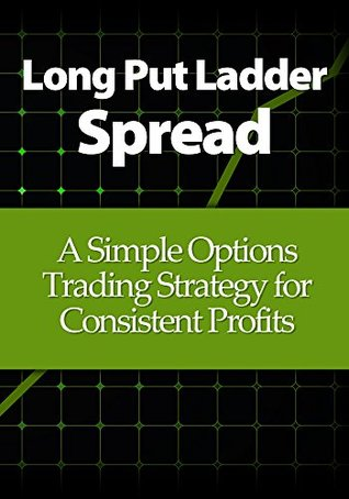 Long Put Ladder Spread: A Simple Options Trading Strategy for Consistent Profits  by  Michael Young