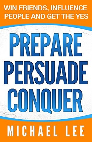 Prepare, Persuade, Conquer: Win Friends, Influence People and Get the Yes Michael Lee