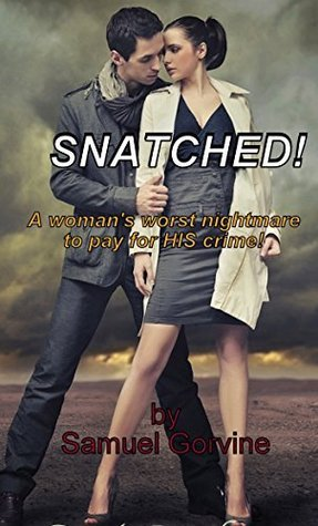 Snatched!: A womans worst nightmare to pay for HIS crime!  by  Samuel Gorvine