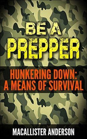 Hunkering Down: A Means of Survival (Be A Prepper Book 2) Macallister Anderson