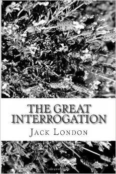 The Great Interrogation Jack London