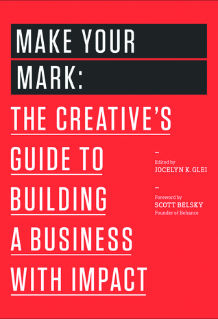 Make Your Mark: The Creative's Guide to Building a Business With Impact Jocelyn K. Glei