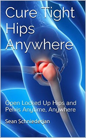 Cure Tight Hips Anywhere: Open Locked Up Hips and Pelvis Anytime, Anywhere (Simple Strength Book 1)  by  Sean Schniederjan