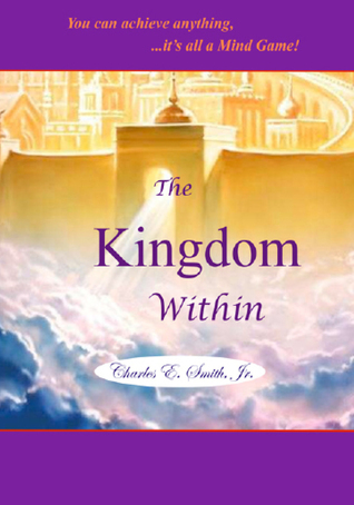 The Kingdom Within: ...it's all a mind game  by  Charles E. Smith Jr.
