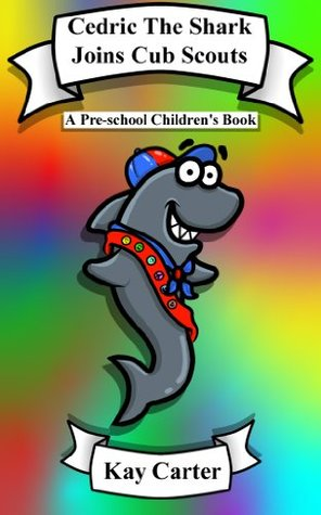 Cedric The Shark Joins Cub Scouts (Bedtime Stories For Children Book 5)  by  Kay Carter