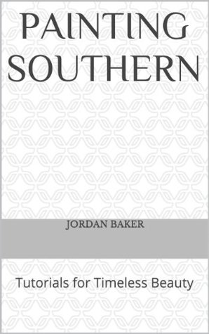 Painting Southern (Tutorials for Timeless Beauty Book 1)  by  Jordan Baker