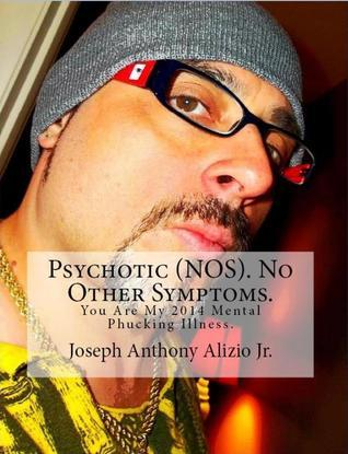 Psychotic (NOS). No Other Symptoms. You Are My 2014 Mental Phucking Illness.  by  Joseph Anthony Alizio Jr.