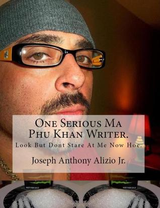 One Serious Ma Phu Khan Writer. Look But Dont Stare At Me Now Hoe. Joseph Anthony Alizio Jr.