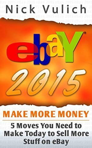 eBay 2015: 5 Moves You Need to Make Today to Sell More Stuff on eBay  by  Nick Vulich