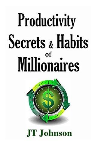 Productivity Secrets & Habits of Self-Made Millionaires: 10 Best Techniques to Mastering Your Productivity J.T. Johnson