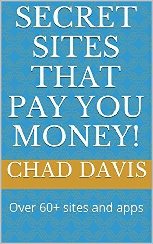 Secret Sites that Pay YOU Money!: Over 60+ sites and apps  by  Chad Davis