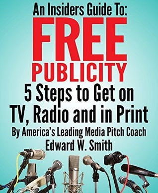 An Insiders Guide To Free Publicity: 5 Steps To Get On TV, Radio And In Print Edward Smith