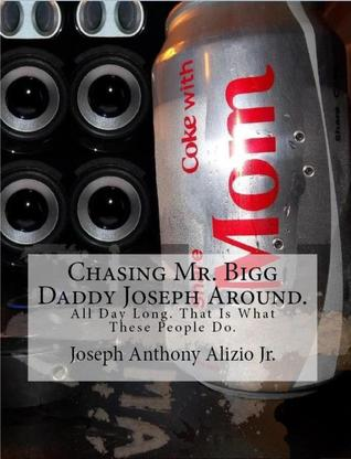 Chasing Mr. Bigg Daddy Joseph Around. All Day Long. That Is What These People Do.  by  Joseph Anthony Alizio Jr.