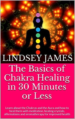 Chakra Balancing for Beginners: How to Balance Your Chakras with Meditation, Crystals, Affirmations and Aromatherapy for Improved Health and Wellbeing  by  Lindsey James