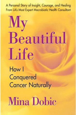 My Beautiful Life: How I Conquered Cancer Naturally Mina Dobic