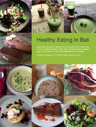 Healthy Eating In Bali: The Guide About Healthy Eating & Living In Bali  by  Pauline Hanuise