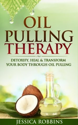 Oil Pulling Therapy: Detoxify, Heal & Transform your Body through Oil Pulling Jessica Robbins