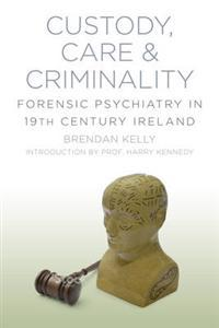 Custody, Care & Criminality: Forensic Psychiatry in 19th Century Ireland Brendan Kelly