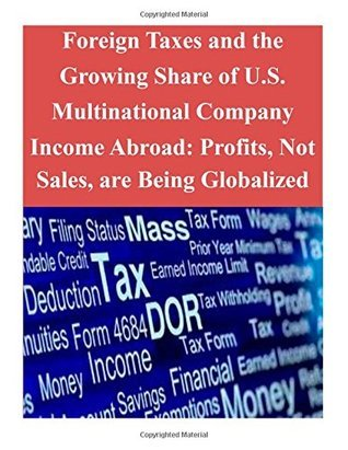 Foreign Taxes and the Growing Share of U.S. Multinational Company Income Abroad: Profits, Not Sales, Are Being Globalized Office of Tax Analysis U.S. Department of the Treasury