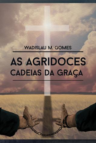 As agridoces cadeias da graça Wadislau Martins Gomes