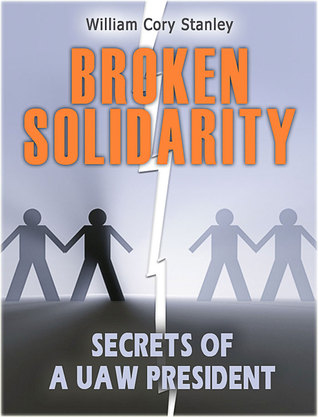 Broken Solidarity: Secrets of a UAW President  by  William Cory Stanley
