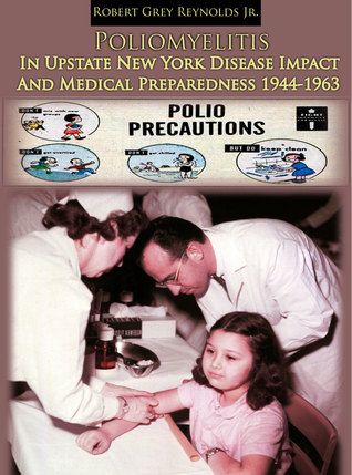 Poliomyelitis In Upstate New York Disease Impact And Medical Preparedness 1944-1963 Robert Grey Reynolds Jr.