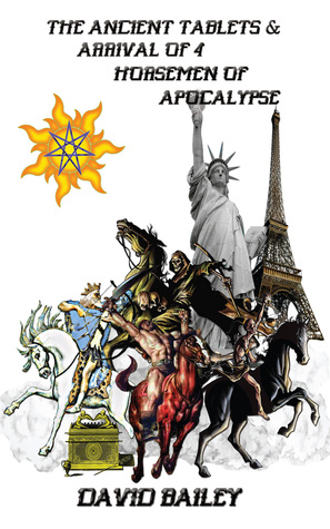 The Ancient Tablets & Arrival of the 4 Horseman of the Apocalypse  by  David Bailey