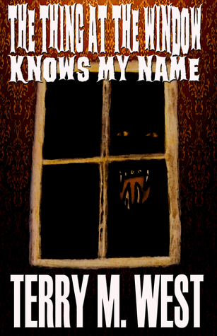 The Thing at the Window Knows My Name  by  Terry M. West