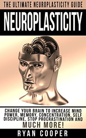 Neuroplasticity: The Ultimate Neuroplasticity Guide! - Change Your Brain To Increase Mind Power, Memory, Concentration, Self Discipline, Stop Procrastination ... Brain Power Strategies, Brain Training)  by  Ryan Cooper