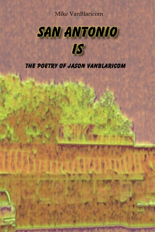 San Antonio Is: The Poetry of Jason VanBlaricom Mike VanBlaricom