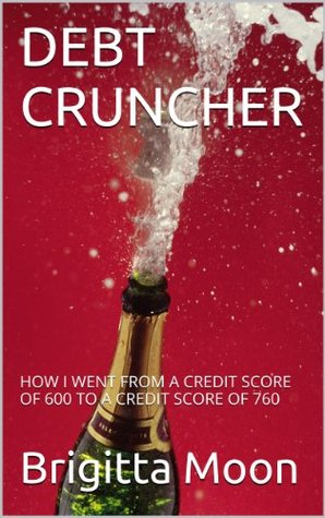 Debt Cruncher: How I Went From a Credit Score of 600 to a Credit Score of 760 Brigitta Moon