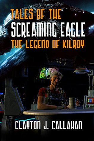 Tales of the Screaming Eagle: The Legend of Kilroy Clayton  J. Callahan