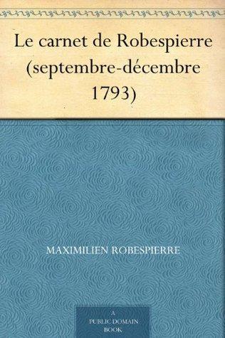 Le carnet de Robespierre (septembre-décembre 1793) Maximilien de Robespierre
