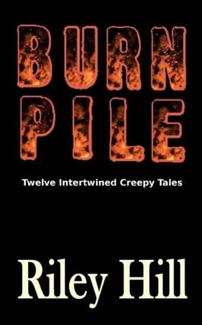 Burn Pile: Twelve Intertwined Creepy Tales  by  Riley Hill