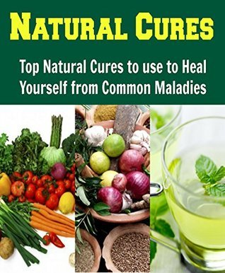 Natural Cures: Top Natural Cures to use to Heal yourself from Common Maladies: Diana Lane