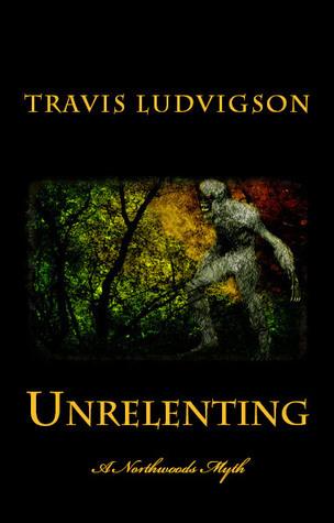 Unrelenting A Northwoods Myth Travis Ludvigson