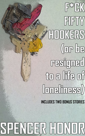 F*ck Fifty Hookers (Or Be Resigned To A Life Of Loneliness): A Pulp Satire Spencer Honor