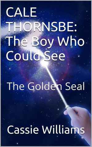 CALE THORNSBE - The Boy Who Could See: The Golden Seal (Chronicles of the Last Seer, #1) Cassie Williams