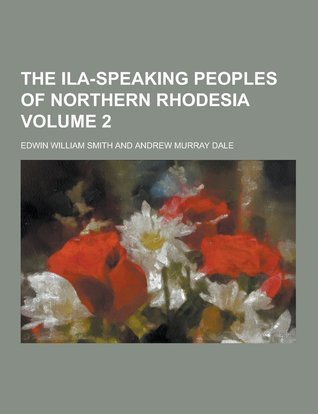 The Ila-Speaking Peoples of Northern Rhodesia Volume 2  by  Edwin W. Smith