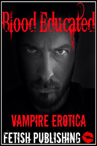 Blood Educated: Vampire Erotica (Vampire Fantasies - Volume 4) Fetish Publishing