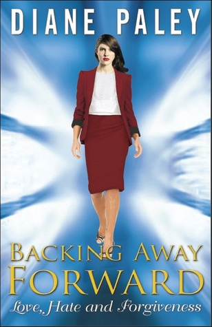 Backing Away Forward Love, Hate and Forgiveness  by  Diane Paley