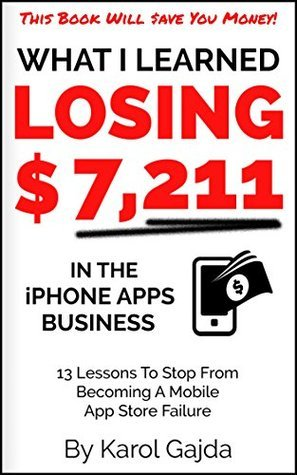 What I Learned Losing $7,211 In The iPhone Apps Business: 13 Lessons To Stop From Becoming A Mobile App Store Failure  by  Karol Gajda