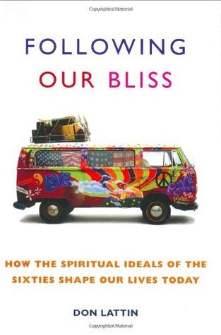 Following Our Bliss: How the Spiritual Ideals of the Sixties Shape Our Lives Today  by  Don Lattin