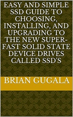 Easy and SImple SSD Guide to Choosing, Installing, and Upgrading to the New Super-fast Solid State Device Drives called SSDs  by  Brian Gugala