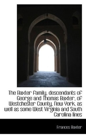 The Baxter family, descendants of George and Thomas Baxter, of Westchester County, New York, as well  by  Frances Baxter