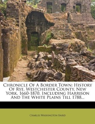 Chronicle Of A Border Town: History Of Rye, Westchester County, New York, 1660-1870, Including Harrison And The White Plains Till 1788...  by  Charles Washington Baird