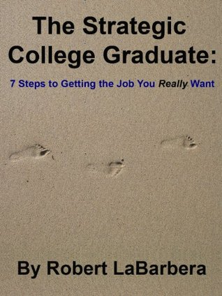 The Strategic College Graduate: 7 Steps to Getting the Job You Really Want Robert LaBarbera