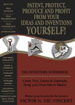 THE INVENTORS GUIDEBOOK Patent, Protect, Produce and Profit From Your Ideas and Inventions YOUFSELF!  by  Victor N. Vic-Vincent