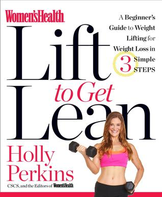 Womens Health Lift to Get Lean: A Beginner's Guide to Fitness & Strength Training in 3 Simple Steps  by  Holly Perkins