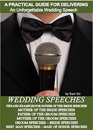Wedding Speeches - A Practical Guide for Delivering an Unforgettable Wedding Speech and Toasts: Father of The Bride Speeches, Mother of the Bride Speeches, ... Groom Speeches (Weddings  by  Sam Siv Book 2) by Sam Siv